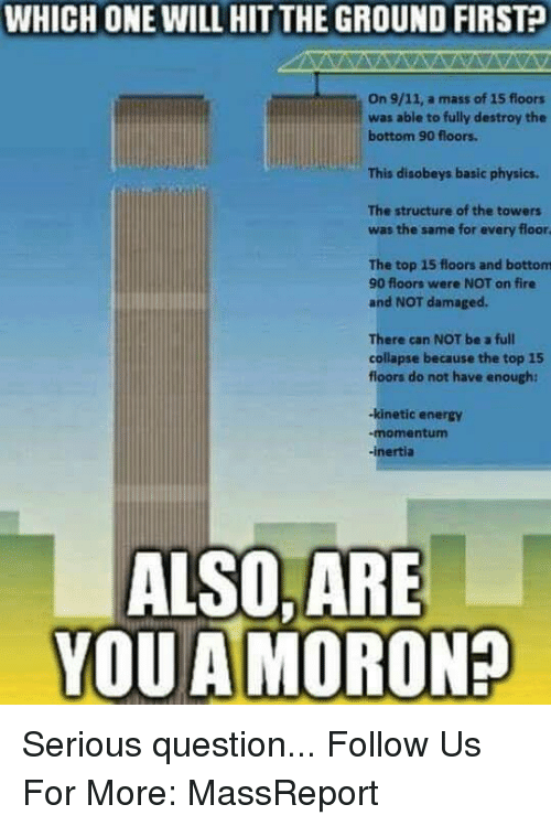 9/11, Energy, and Fire: WHICH ONE WILL HIT THE GROUND FIRST  KIT THE On 9/11. a mass of 15 floors  was able to fully destroy the  bottom 90 floors.  This disobeys basic physics.  The structure of the towers  was the same for every floor  The top 15 floors and bottom  90 floors were NOT on fire  and NOT damaged.  There can NOT be a full  collapse because the top 15  floors do not have enough:  -kinetic energy  -momentum  inertia  ALSO, ARE  YOU A MOROND Serious question...   Follow Us For More: MassReport