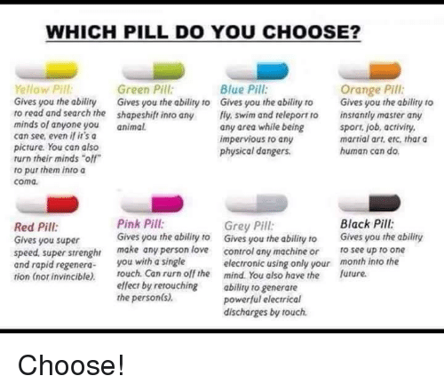 """Memes, Blue, and Grey: WHICH PILL DO YOU CHOOSE?  Yellow Pill  Green Pill  Blue Pill  Orange Pill  Gives you the abiliry Gives you the ability to Gives you the ability to  Gives you the ability to  to read and search the shapeshift into any  fly swim and releport ro instantly master any  minds of anyone you  animal.  any area while being  sport, job, activity,  can see, even if it's a  martial art, etc. that a  impervious to any  picture. You can also  human can do.  physical dangers.  turn their minds """"off""""  to put them into a  coma.  Pink Pill:  Black Pill:  Grey Pill:  Red Pill  Gives you the ability to  Gives you the ability to  Gives you the ability  Gives you super  speed. super strenghr  make any person love  control any machine or  to see up to one  and rapid regenera  ou with a single  electronic using only your  month into the  tion (nor invincible).  touch. Can rurn off the mind. You also have the future.  effect by retouching  ability to generare  the person(s)  powerful electrical  discharges by touch. Choose!"""