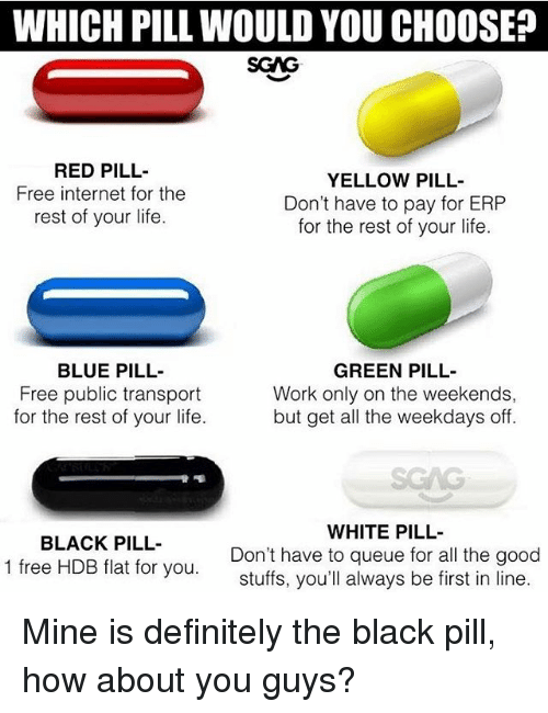 Definitely, Internet, and Life: WHICH PILL WOULD YOU CHOOSE?  SGAG  RED PILL  Free internet for the  rest of your life.  YELLOW PILL-  Don't have to pay for ERP  for the rest of your life.  BLUE PILL-  Free public transport  for the rest of your life.  GREEN PILL-  Work only on the weekends,  but get all the weekdays off.  SGAG  BLACK PILL-  1 free HDB flat for you.  WHITE PILL  Don't have to queue for all the good  stuffs, you'll always be first in line Mine is definitely the black pill, how about you guys?