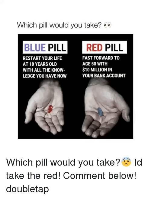 Blue Pill: Which pill would you take?  BLUE PILL RED PILL  FAST FORWARD TO  RESTART YOUR LIFE  AGE 50 WITH  AT 10 YEARS OLD  $10 MILLION IN  WITH ALL THE KNOW  YOUR BANK ACCOUNT  LEDGE YOU HAVE NOW Which pill would you take?😨 Id take the red! Comment below! doubletap