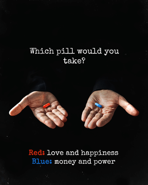 Blues: Which pill would you  take?  Reds love and happiness  Blues money and power