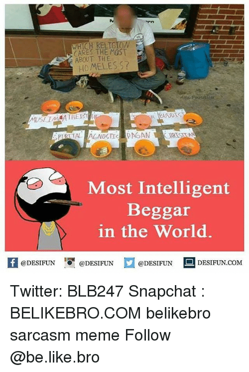 meming: WHICH RELTG  CARES THE MOST  ABOUT THE  HOMELES S?  Most Intelligent  Beggar  in the World.  K @DESIFUN 1可@DESIFUN @DESIFUN --DESIFUN.COM Twitter: BLB247 Snapchat : BELIKEBRO.COM belikebro sarcasm meme Follow @be.like.bro