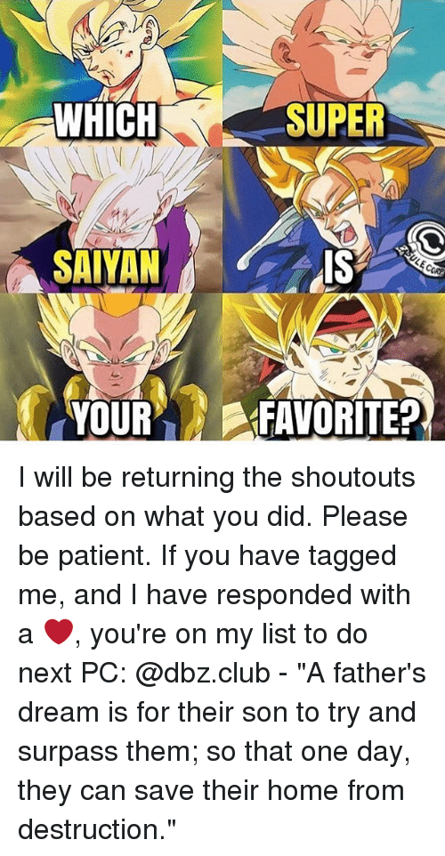 """Memes, Patient, and Shoutouts: WHICH  SAIYAN  SUPER I will be returning the shoutouts based on what you did. Please be patient. If you have tagged me, and I have responded with a ❤, you're on my list to do next PC: @dbz.club - """"A father's dream is for their son to try and surpass them; so that one day, they can save their home from destruction."""""""