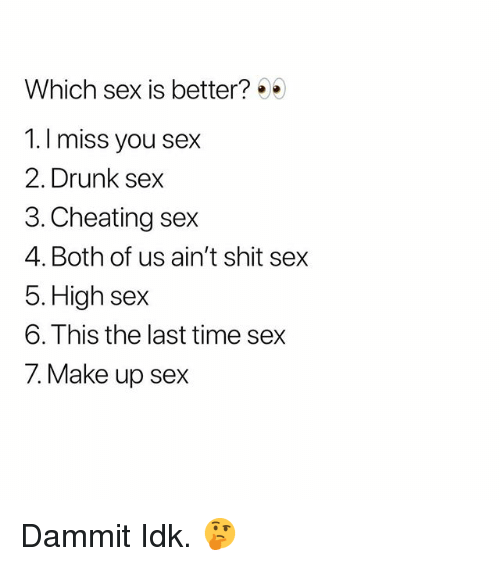 Cheating, Drunk, and Sex: Which sex is better?  1.I miss you sex  2. Drunk sex  3. Cheating sex  4. Both of us ain't shit sex  5. High sex  6. This the last time sex  7. Make up sex Dammit Idk. 🤔