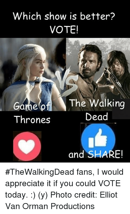 Memes, Vans, and Appreciate: Which show is better?  VOTE!  The Walking  Game of  Dead  Thrones  and SHARE! #TheWalkingDead fans, I would appreciate it if you could VOTE today. :) (y)  Photo credit: Elliot Van Orman Productions