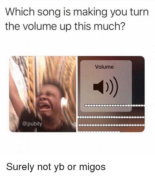 Volume Up: Which song is making you turrn  the volume up this much?  Volume  @pubity Surely not yb or migos