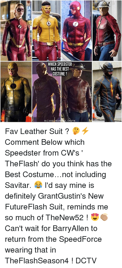 Definitely, Memes, and Best: WHICH SPEEDSTER  HAS THE BEST  COSTUME?  L.UNITE Fav Leather Suit ? 🤔⚡️ Comment Below which Speedster from CW's ' TheFlash' do you think has the Best Costume…not including Savitar. 😂 I'd say mine is definitely GrantGustin's New FutureFlash Suit, reminds me so much of TheNew52 ! 😍👏🏽 Can't wait for BarryAllen to return from the SpeedForce wearing that in TheFlashSeason4 ! DCTV