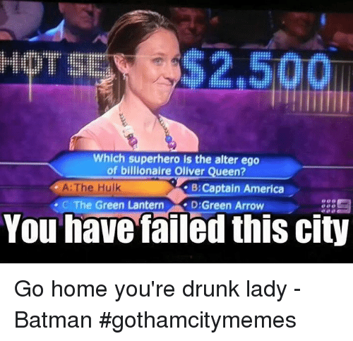 You Have Failed This City: Which superhero is the alter ego  of billionaire Olver Queen?  of billionaire Oliver Queen?  A: The Hulk  -C The Green Lantern  B:Captain America  , D:Green Arrow  You have failed this city Go home you're drunk lady -Batman #gothamcitymemes