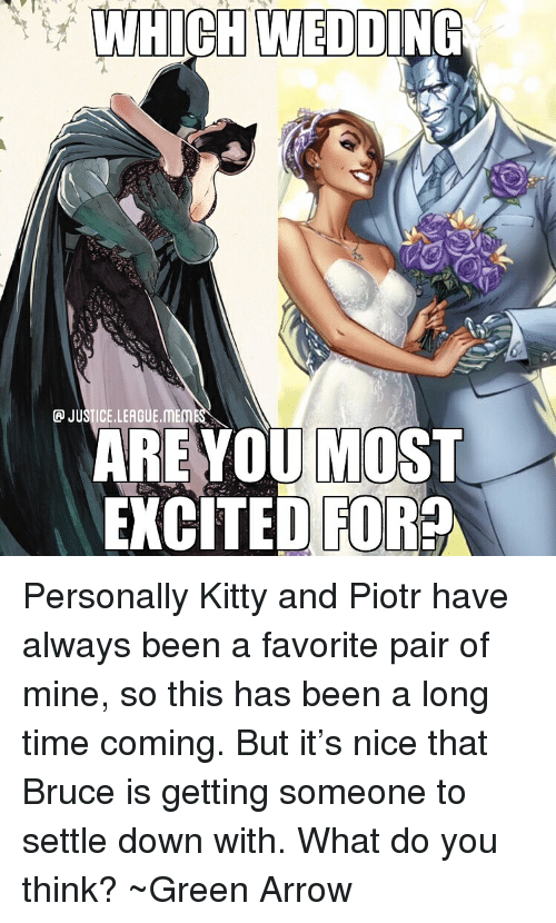 League Meme: WHICH WEDDING  P JUSTICE.LEAGUE.MEME  AREYOU MOST  XCTED FOR Personally Kitty and Piotr have always been a favorite pair of mine, so this has been a long time coming. But it's nice that Bruce is getting someone to settle down with. What do you think? ~Green Arrow