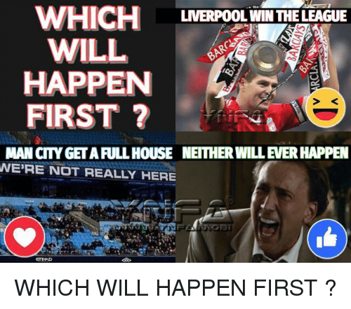 Full House: WHICH  WILL  HAPPEN  FIRST ?  LIVERPOOL WIN THE LEAGUE  S <  MAN CITY GET A FULL HOUSE NEITHER WILL EVER HAPPEN  WE'RE NOT REALLY HERE WHICH WILL HAPPEN FIRST ?
