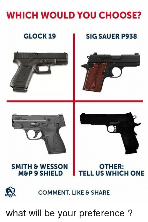 sig sauer: WHICH WOULD YOU CHOOSE?  GLOCK 19  SIG SAUER P938  SMITH & WESSON  OTHER:  M&P 9 SHIELD TELL US WHICH ONE  COMMENT, LIKE & SHARE