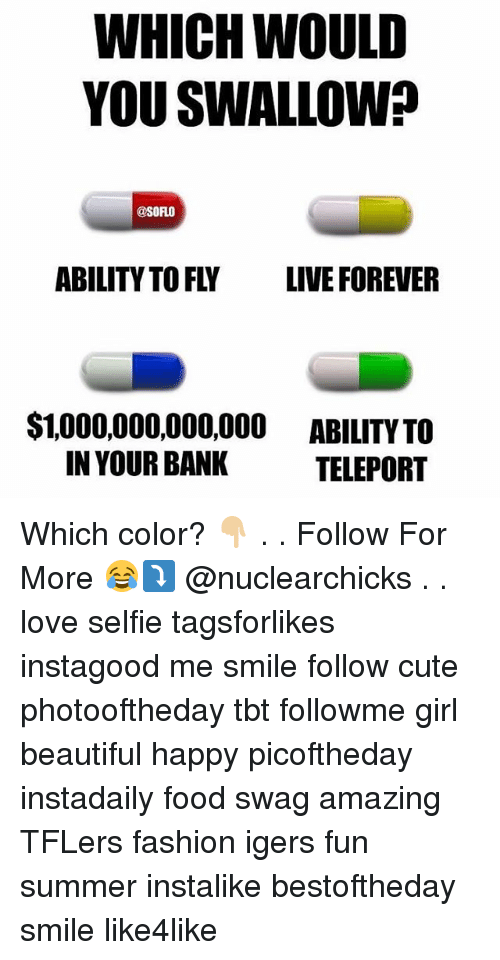 Beautiful, Cute, and Fashion: WHICH WOULD  YOU SWALLOW?  @SORLO  ABILITY TO FLY LIVE FOREVER  $1,000,000,000,000 ABILITY TO  IN YOUR BANK  TELEPORT Which color? 👇🏼 . . Follow For More 😂⤵️ @nuclearchicks . . love selfie tagsforlikes instagood me smile follow cute photooftheday tbt followme girl beautiful happy picoftheday instadaily food swag amazing TFLers fashion igers fun summer instalike bestoftheday smile like4like