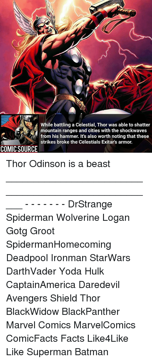 Batman, Facts, and Marvel Comics: while battling a celestial, Thor was able to shatter  mountain ranges and cities with the shockwaves  from his hammer. It's also worth noting that these  strikes broke the Celestials Exitar's armor.  COMIC SOURCE Thor Odinson is a beast _____________________________________________________ - - - - - - - DrStrange Spiderman Wolverine Logan Gotg Groot SpidermanHomecoming Deadpool Ironman StarWars DarthVader Yoda Hulk CaptainAmerica Daredevil Avengers Shield Thor BlackWidow BlackPanther Marvel Comics MarvelComics ComicFacts Facts Like4Like Like Superman Batman