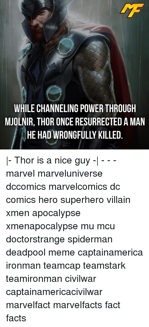 Memes, SpiderMan, and Superhero: WHILE CHANNELING POWER THROUGH  MJOLNIR, THOR ONCE RESURRECTED AMAN  HE HADWRONGFULLY KILLED |- Thor is a nice guy -| - - - marvel marveluniverse dccomics marvelcomics dc comics hero superhero villain xmen apocalypse xmenapocalypse mu mcu doctorstrange spiderman deadpool meme captainamerica ironman teamcap teamstark teamironman civilwar captainamericacivilwar marvelfact marvelfacts fact facts