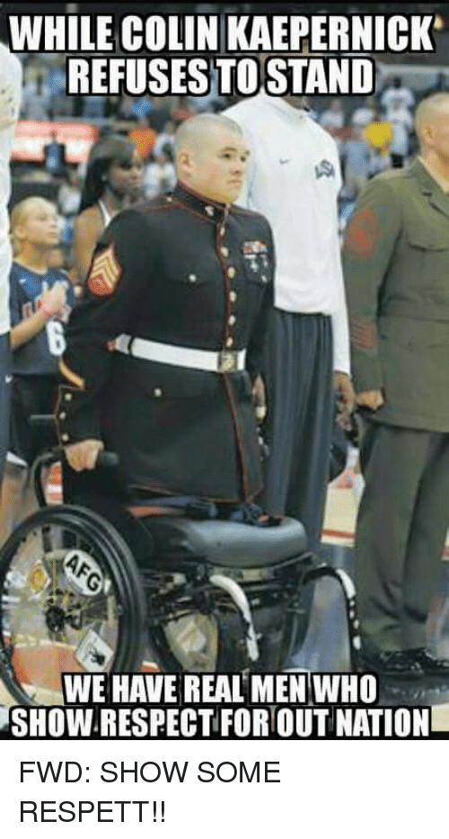 Colin Kaepernick, Nationalism, and Forwardsfromgrandma: WHILE COLIN KAEPERNICK  REFUSES TO STAND  WE HAVE REAL MEN WHO  SHOW.RESPECTFOR OUT NATION FWD: SHOW SOME RESPETT!!