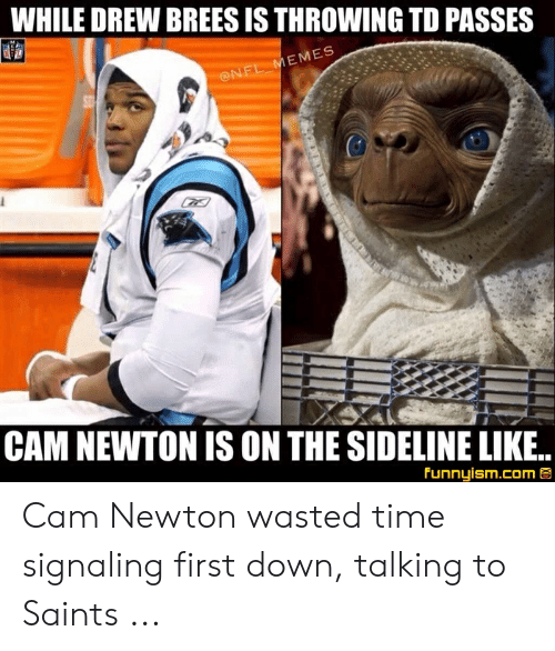 Cam Newton Memes: WHILE DREW BREES IS THROWING TD PASSES  EMES  CAM NEWTON IS ON THE SIDELINE LIKE.  Funnyism.com Cam Newton wasted time signaling first down, talking to Saints ...