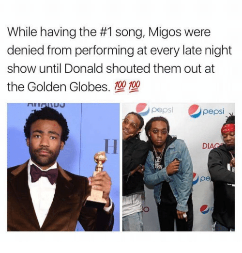 Golden Globes, Memes, and Migos: While having the #1 song, Migos were  denied from performing at every late night  show until Donald shouted them out at  the Golden Globes. 100 100  pepsi  pepsi  DI