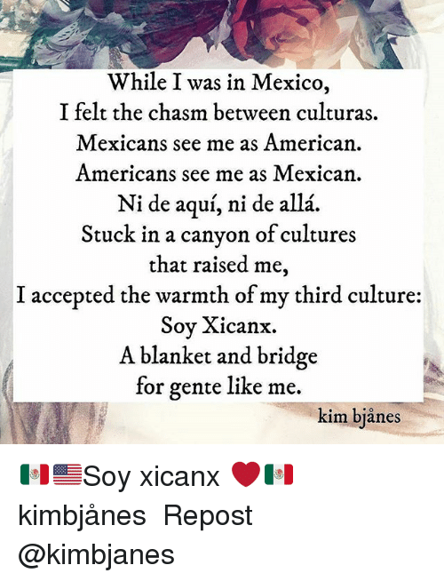 Warmthness: While I was in Mexico,  I felt the chasm between culturas  Mexicans see me as American  Americans see me as Mexican  Ni de aqui, ni de alla  Stuck in a canyon of cultures  that raised me  I accepted the warmth of my third culture  Soy Xicanx.  A blanket and bridge  for gente like me.  kim bianes 🇲🇽🇺🇸Soy xicanx ❤️🇲🇽 kimbjånes ・・・ Repost @kimbjanes