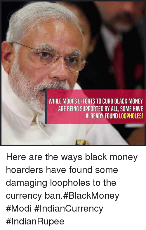 black money: WHILE MODI'S EFFORTS TO CURB BLACK MONEY  ARE BEING SUPPORTED BY ALL, SOME HAVE  ALREADY FOUND LOOPHOLES! Here are the ways black money hoarders have found some damaging loopholes to the currency ban.#BlackMoney #Modi #IndianCurrency #IndianRupee