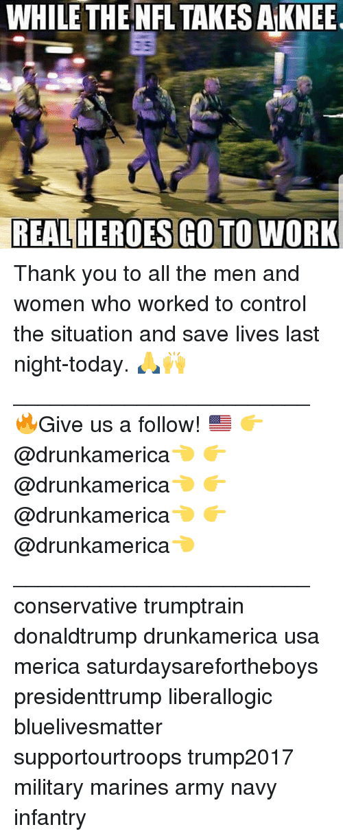 Memes, Nfl, and Control: WHILE THE NFL TAKES A KNEE  REAL HEROES GO TO WORK Thank you to all the men and women who worked to control the situation and save lives last night-today. 🙏🙌 ________________________ 🔥Give us a follow! 🇺🇸 👉@drunkamerica👈 👉@drunkamerica👈 👉@drunkamerica👈 👉@drunkamerica👈 ________________________ conservative trumptrain donaldtrump drunkamerica usa merica saturdaysarefortheboys presidenttrump liberallogic bluelivesmatter supportourtroops trump2017 military marines army navy infantry