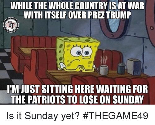 Memes, Patriotic, and Sunday: WHILE THE WHOLE COUNTRY IS AT WAR  WITHITSELF OVER PREZTRUMP  ITM JUST SITTING HERE WAITING FOR  THE PATRIOTS TO LOSE ON SUNDAY Is it Sunday yet?  #THEGAME49