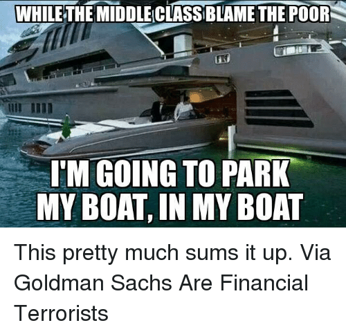 goldman sach: WHILE THEMIDDLECLASSBLAME THE POOR  S  IN  I'M GOING TO PARK  MY BOAT,IN  MY BOAT This pretty much sums it up.   Via Goldman Sachs Are Financial Terrorists