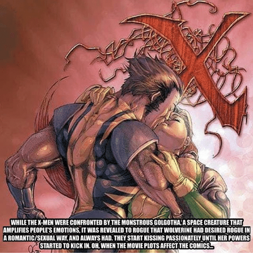 Memes, Wolverine, and Affect: WHILE THEX-MEN WERE CONFRONTED BY THE MONSTROUS GOLGOTHA A SPACE CREATURE THAT  AMPLIFIES PEOPLE'S EMOTIONS, IT WAS REVEALED TO ROGUE THAT WOLVERINE HAD DESIRED ROGUE IN  A ROMANTIC/SEXUAL WAY,AND ALWAYS HAD. THEY START KISSING PASSIONATELY UNTIL HER POWERS  STARTED TO KICK IN. OH, WHEN THE MOVIE PLOTS AFFECT THE COMICS