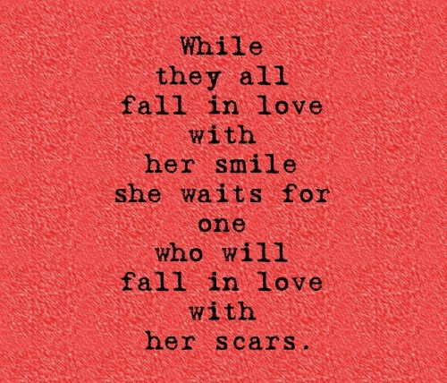fall in love with: While  they all  fall in love  with  her smile  she waits for  one  who will  fall in love  with  her scars.