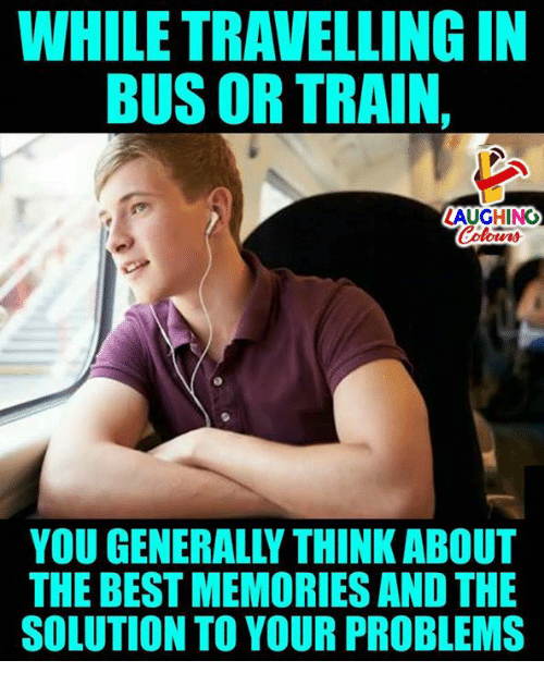 Best, Train, and Indianpeoplefacebook: WHILE TRAVELLING IN  BUS OR TRAIN,  LAUGHING  YOU GENERALLY THINK ABOUT  THE BEST MEMORIES AND THE  SOLUTION TO YOUR PROBLEMS