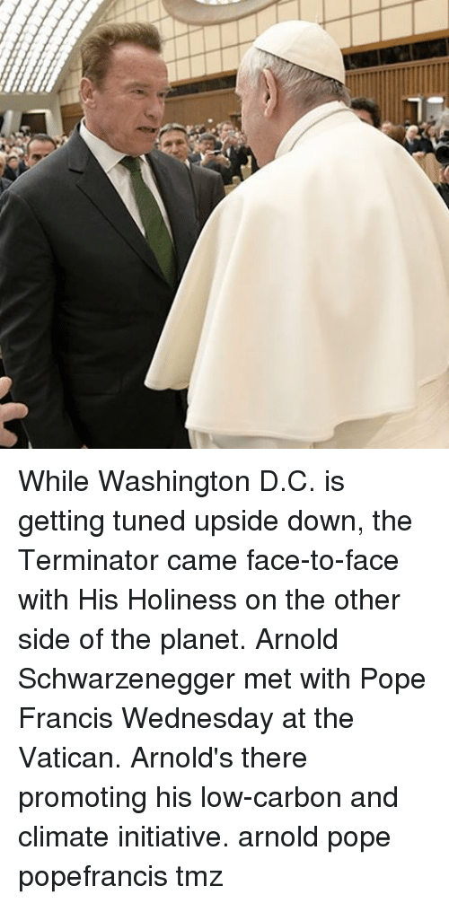 Initialisms: While Washington D.C. is getting tuned upside down, the Terminator came face-to-face with His Holiness on the other side of the planet. Arnold Schwarzenegger met with Pope Francis Wednesday at the Vatican. Arnold's there promoting his low-carbon and climate initiative. arnold pope popefrancis tmz