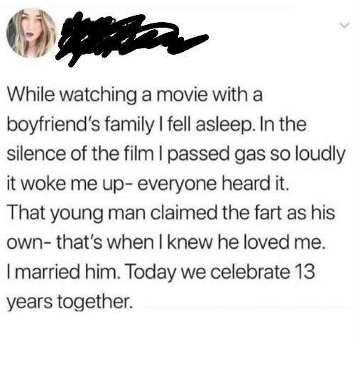 Family, Movie, and Today: While watching a movie with a  boyfriend's family I fell asleep. In the  silence of the film I passed gas so loudlyy  it woke me up- everyone heard it.  That young man claimed the fart as his  own- that's when I knew he loved me.  I married him. Today we celebrate 13  years together.