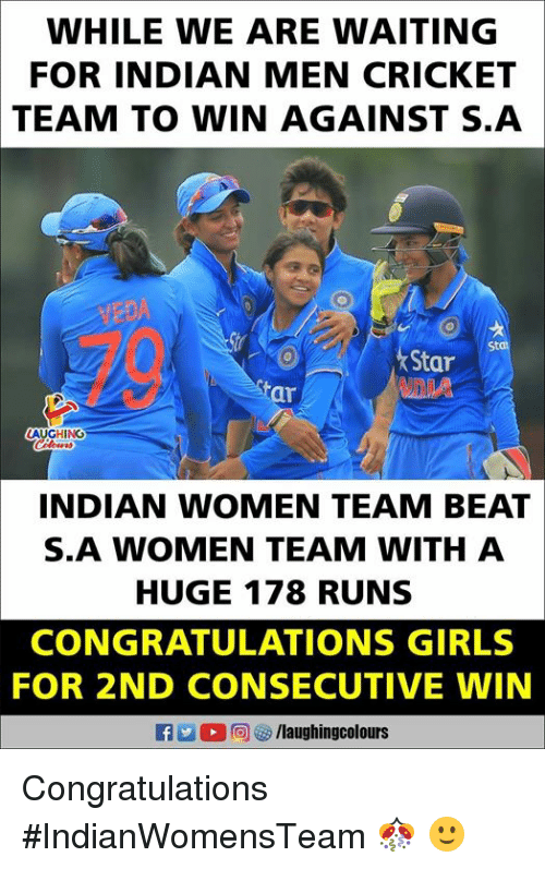 Girls, Congratulations, and Cricket: WHILE WE ARE WAITING  FOR INDIAN MEN CRICKET  TEAM  TO WIN AGAINST S.A  VEDA  St  Star  ar  INDIAN WOMEN TEAM BEAT  S.A WOMEN TEAM WITH A  HUGE 178 RUNS  CONGRATULATIONS GIRLS  FOR 2ND CONSECUTIVE WIN  (0)回四/laughingcolours Congratulations #IndianWomensTeam 🎊 🙂