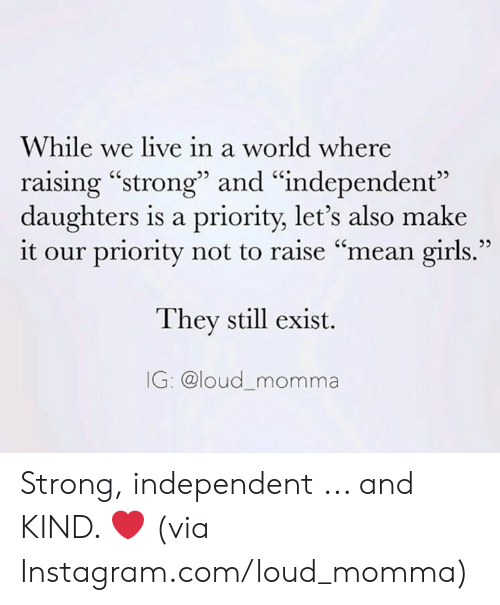 """Mean Girls: While we live in a world where  raising """"strong"""" and """"independent""""  daughters is a priority, let's also make  it our priority not to raise """"mean girls.""""  They still exist.  IG: @loud_momma Strong, independent ... and KIND. ❤️  (via Instagram.com/loud_momma)"""