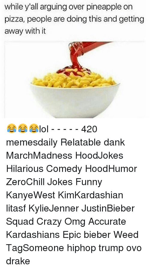 Kardashians, Memes, and Kardashian: while y'all arguing over pineapple on  pizza, people are doing this and getting  away with it 😂😂😂lol - - - - - 420 memesdaily Relatable dank MarchMadness HoodJokes Hilarious Comedy HoodHumor ZeroChill Jokes Funny KanyeWest KimKardashian litasf KylieJenner JustinBieber Squad Crazy Omg Accurate Kardashians Epic bieber Weed TagSomeone hiphop trump ovo drake