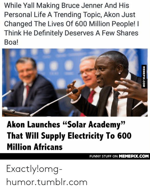 """Launches: While Yall Making Bruce Jenner And His  Personal Life A Trending Topic, Akon Just  Changed The Lives Of 600 Million People! I  Think He Definitely Deserves A Few Shares  Boa!  Akon Launches """"Solar Academy""""  That Will Supply Electricity To 600  Million Africans  FUNNY STUFF ON MEMEPIX.COM  MEMEPIX.COM Exactly!omg-humor.tumblr.com"""