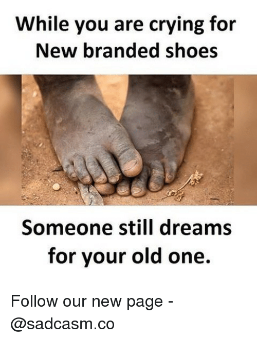 Crying, Memes, and Shoes: While you are crying for  New branded shoes  Someone still dreams  for vour old one. Follow our new page - @sadcasm.co