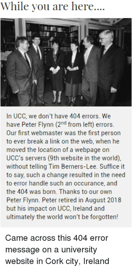 ucc: While you are here....  JI  In UCC, we don't have 404 errors. We  have Peter Flynn (2nd from left) errors.  Our first webmaster was the first person  to ever break a link on the web, when he  moved the location of a webpage on  UCC's servers (9th website in the world),  without telling Tim Berners-Lee. Suffice it  to say, such a change resulted in the need  to error handle such an occurance, and  the 404 was born. Thanks to our own  Peter Flynn. Peter retired in August 2018  but his impact on UCC, Ireland and  ultimately the world won't be forgotten! Came across this 404 error message on a university website in Cork city, Ireland