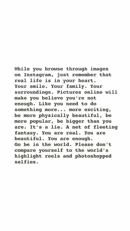 highlight: While you browse through images  on Instagram, just remember that  real life is in your heart  Your smile. Your family. Your  surroundings. Pictures online will  make you believe you're not  enough. Like you need to do  something more... more  be more physically beautiful, be  more popular, be bigger than you  are. It's a lie. A net of fleeting  fantasy. You are real. You are  beautiful. You are enough  exciting  Go be in the world. Please don't  compare yourself to the world's  highlight reels and photos hopped  selfies