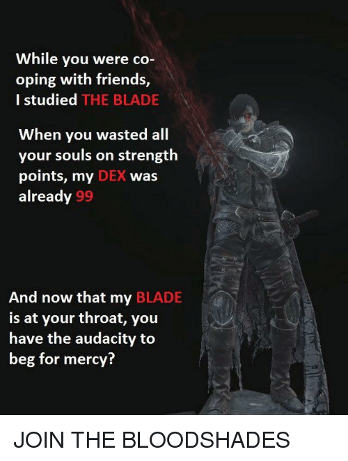 Blade, Friends, and Audacity: While you were co-  oping with friends,  I studied THE BLADE  When you wasted all  your souls on strength  points, my DEX was  already 99  And now that my BLADE  is at your throat, you  have the audacity to  beg for mercy?