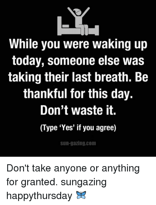 """For Granted: While you were waking up  today, someone else was  taking their last breath. Be  thankful for this day.  Don't waste it.  (Type """"Yes"""" if you agree)  sun-gazing com Don't take anyone or anything for granted. sungazing happythursday 🦋"""