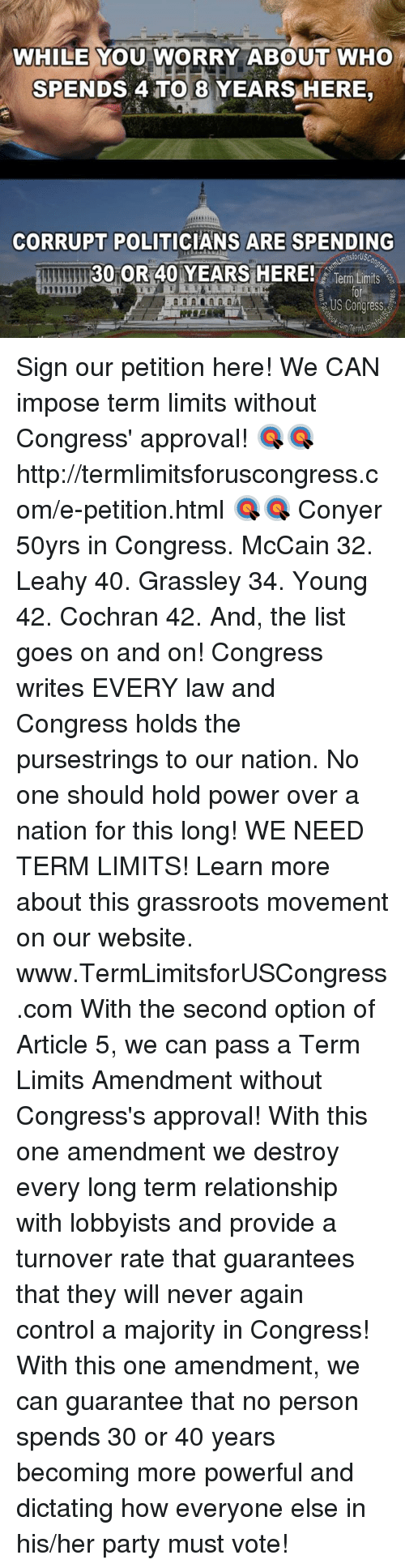 Memes, Control, and Http: WHILE YOU WORRY ABOUT WHO  SPENDS ATTO 8 YEARS HERE  CORRUPT POLITICIANS ARE SPENDING  30 OR40 YEARS HERE!  ilsforUSC  Term Limits  US Congress,  Term Limits Sign our petition here! We CAN impose term limits without Congress' approval! 🎯🎯http://termlimitsforuscongress.com/e-petition.html 🎯🎯  Conyer 50yrs in Congress.  McCain 32. Leahy 40.  Grassley 34.  Young 42.  Cochran 42.  And, the list goes on and on!  Congress writes EVERY law and Congress holds the pursestrings to our nation.  No one should hold power over a nation for this long!  WE NEED TERM LIMITS! Learn more about this grassroots movement on our website. www.TermLimitsforUSCongress.com  With the second option of Article 5, we can pass a Term Limits Amendment without Congress's approval! With this one amendment we destroy every long term relationship with lobbyists and provide a turnover rate that guarantees that they will never again control a majority in Congress! With this one amendment, we can guarantee that no person spends 30 or 40 years becoming more powerful and dictating how everyone else in his/her party must vote!