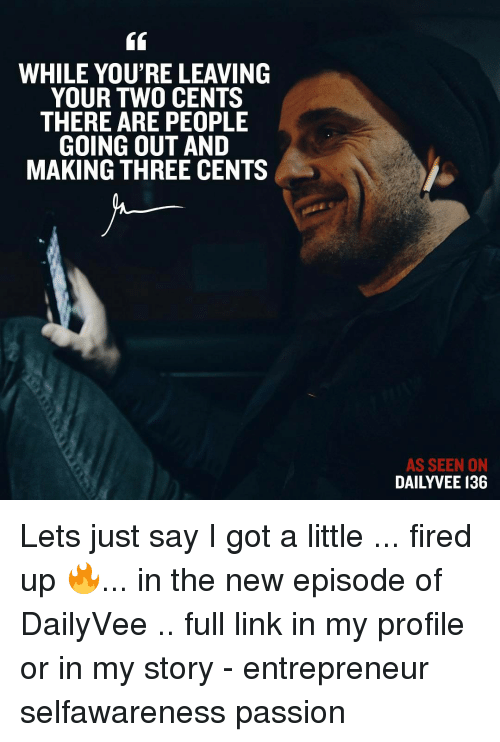 Two Cents: WHILE YOU'RE LEAVING  YOUR TWO CENTS  THERE ARE PEOPLE  GOING OUT AND  MAKING THREE CENTS  AS SEEN ON  DAILY VEE 136 Lets just say I got a little ... fired up 🔥... in the new episode of DailyVee .. full link in my profile or in my story - entrepreneur selfawareness passion