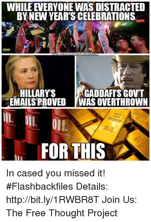 Memes, Celebrities, and 🤖: WHILEEVERYONEWAS DISTRACTED  BY NEW YEAR'S CELEBRATIONS  FREETHOUCHTPROJECT.coM  HILLARY S  GADDAFI'S GOVT  EMAILS PROVED WAS OVERTHROWN  OIL  FOR THIS In cased you missed it!   #Flashbackfiles Details: http://bit.ly/1RWBR8T  Join Us: The Free Thought Project