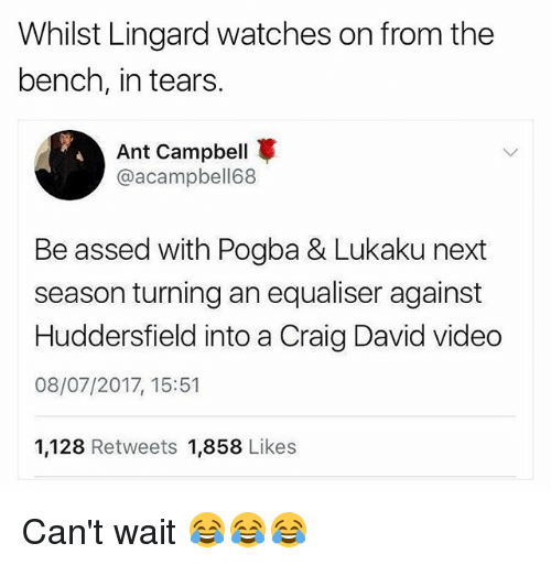 Craig David, Memes, and Craig: Whilst Lingard watches on from the  bench, in tears.  Ant Campbell  @acampbell68  Be assed with Pogba & Lukaku next  season turning an equaliser against  Huddersfield into a Craig David video  08/07/2017, 15:51  1,128 Retweets 1,858 Likes Can't wait 😂😂😂