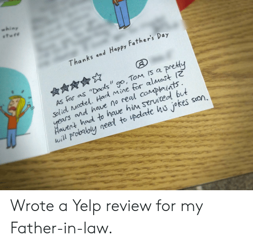 "father in law: whiny  Thanks and Happy Father's  Day  As far as ""Dools "" go, Tom Is a pre  Solid Model, Had Mine tor al Mas  ears n  d have no real complants  Haivent hod to have him serviteol but  will probalbly neeed to update hu jokes son, Wrote a Yelp review for my Father-in-law."