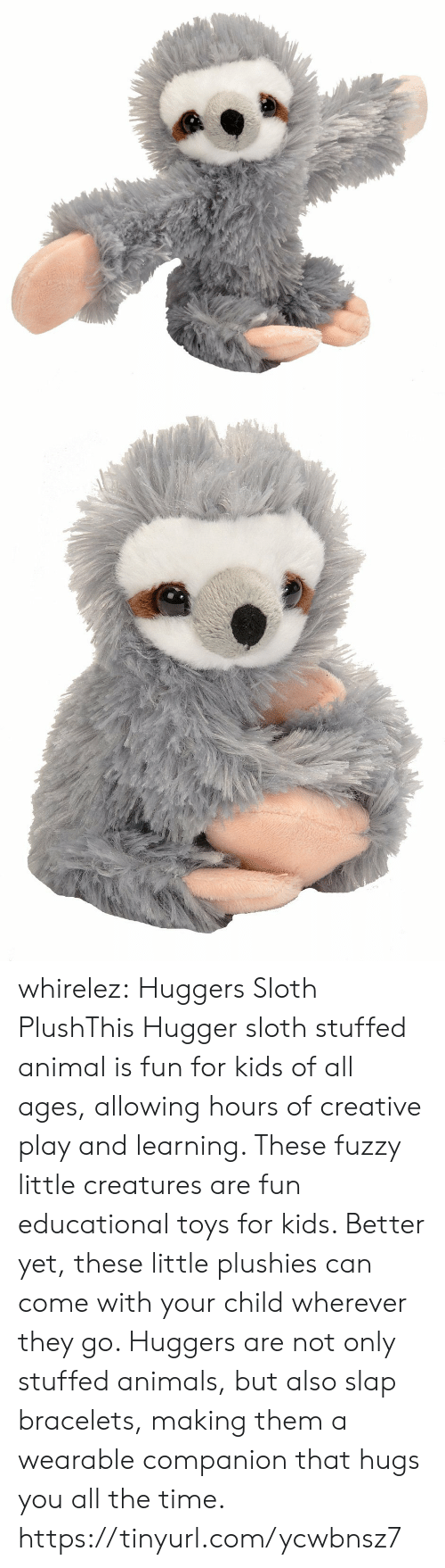 bracelets: whirelez:  Huggers Sloth PlushThis Hugger sloth stuffed animal is fun for kids of all ages, allowing hours of creative play and learning. These fuzzy little creatures are fun educational toys for kids. Better yet, these little plushies can come with your child wherever they go. Huggers are not only stuffed animals, but also slap bracelets, making them a wearable companion that hugs you all the time. https://tinyurl.com/ycwbnsz7