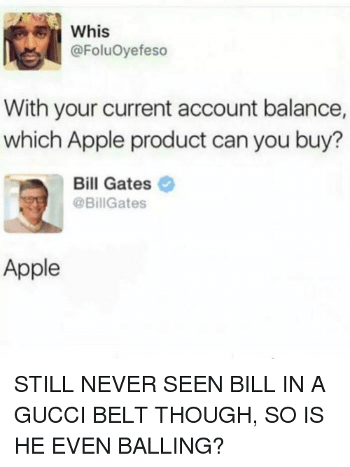 Belting: whis  @FoluOyefeso  With your current account balance,  which Apple product can you buy?  Bill Gates  @BillGates  Apple STILL NEVER SEEN BILL IN A GUCCI BELT THOUGH, SO IS HE EVEN BALLING?