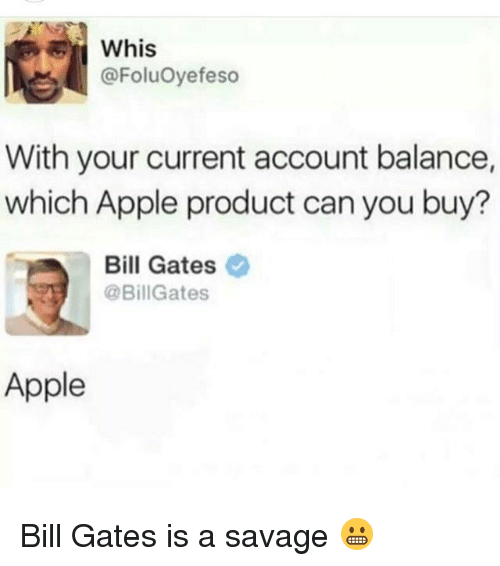 Apple, Bill Gates, and Funny: Whis  @FoluOyefeso  With your current account balance,  which Apple product can you buy?  Bill Gates  @Bill Gates  Apple Bill Gates is a savage 😬