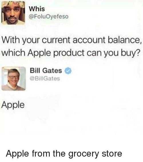 Apple, Bill Gates, and Memes: Whis  @FoluOyefeso  With your current account balance,  which Apple product can you buy?  Bill Gates  @BillGates  Apple Apple from the grocery store