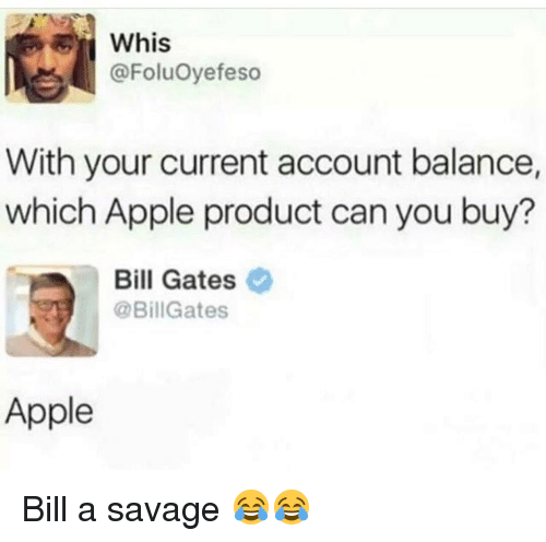 Apple, Bill Gates, and Funny: Whis  @FoluOyefeso  With your current account balance,  which Apple product can you buy?  Bill Gates  @BillGates  Apple Bill a savage 😂😂
